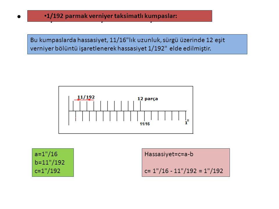 a=1 /16 b=11 /192 c=1 /192 1/192 parmak verniyer taksimatlı kumpaslar: Bu kumpaslarda hassasiyet, 11/16 lık uzunluk, sürgü üzerinde 12 eşit verniyer bölüntü işaretlenerek hassasiyet 1/192 elde edilmiştir.