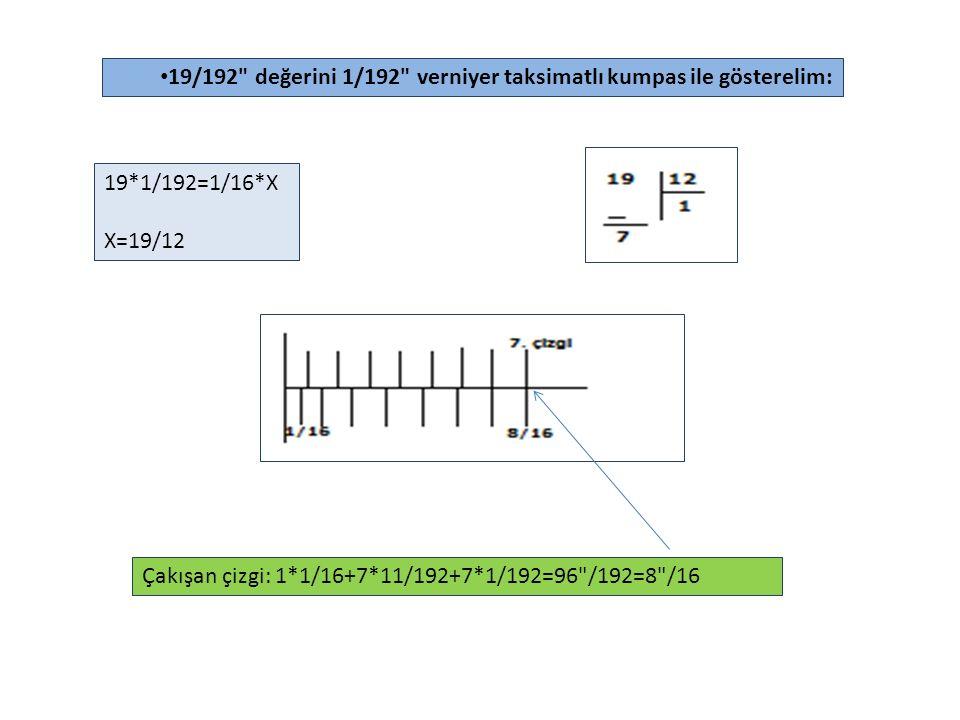19/192 değerini 1/192 verniyer taksimatlı kumpas ile gösterelim: 19*1/192=1/16*X X=19/12 Çakışan çizgi: 1*1/16+7*11/192+7*1/192=96 /192=8 /16