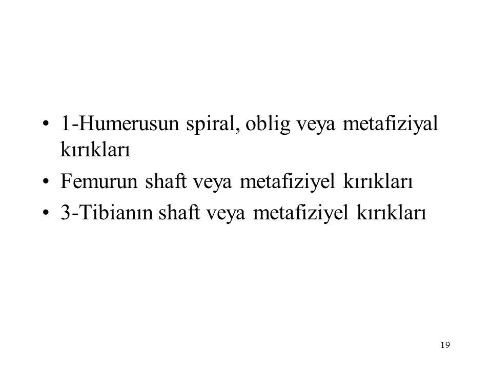 19 1-Humerusun spiral, oblig veya metafiziyal kırıkları Femurun shaft veya metafiziyel kırıkları 3-Tibianın shaft veya metafiziyel kırıkları
