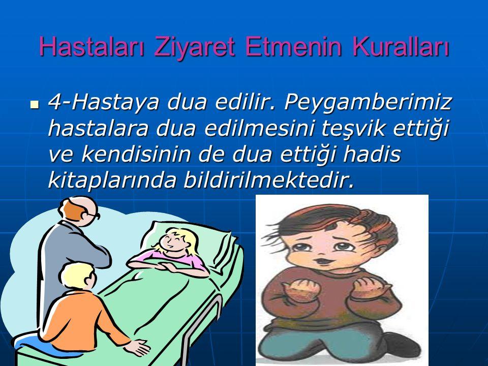 Hastaları Ziyaret Etmenin Kuralları ► 3- Hasta ziyareti kısa tutulur. Hastayı bir anda çok kişi ziyaret etmemelidir. Çünkü hastalara, dışarıdan kolayc