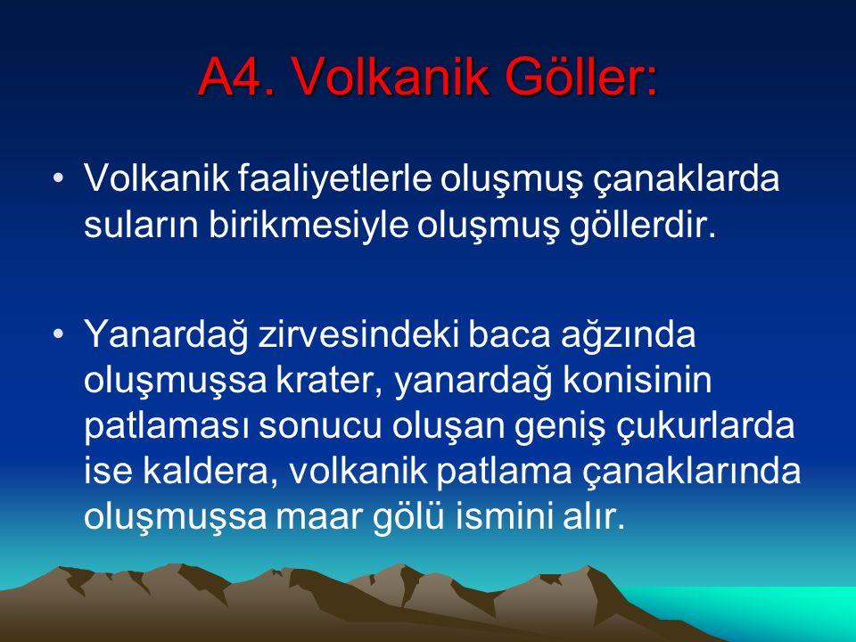 A4. Volkanik Göller: Volkanik faaliyetlerle oluşmuş çanaklarda suların birikmesiyle oluşmuş göllerdir. Yanardağ zirvesindeki baca ağzında oluşmuşsa kr