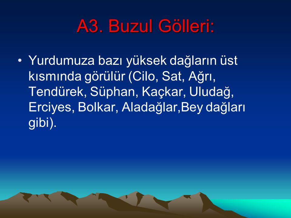 A3. Buzul Gölleri: Yurdumuza bazı yüksek dağların üst kısmında görülür (Cilo, Sat, Ağrı, Tendürek, Süphan, Kaçkar, Uludağ, Erciyes, Bolkar, Aladağlar,