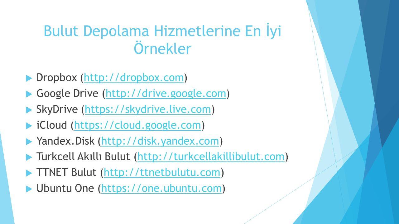 Bulut Depolama Hizmetlerine En İyi Örnekler  Dropbox (http://dropbox.com)http://dropbox.com  Google Drive (http://drive.google.com)http://drive.google.com  SkyDrive (https://skydrive.live.com)https://skydrive.live.com  iCloud (https://cloud.google.com)https://cloud.google.com  Yandex.Disk (http://disk.yandex.com)http://disk.yandex.com  Turkcell Akıllı Bulut (http://turkcellakillibulut.com)http://turkcellakillibulut.com  TTNET Bulut (http://ttnetbulutu.com)http://ttnetbulutu.com  Ubuntu One (https://one.ubuntu.com)https://one.ubuntu.com