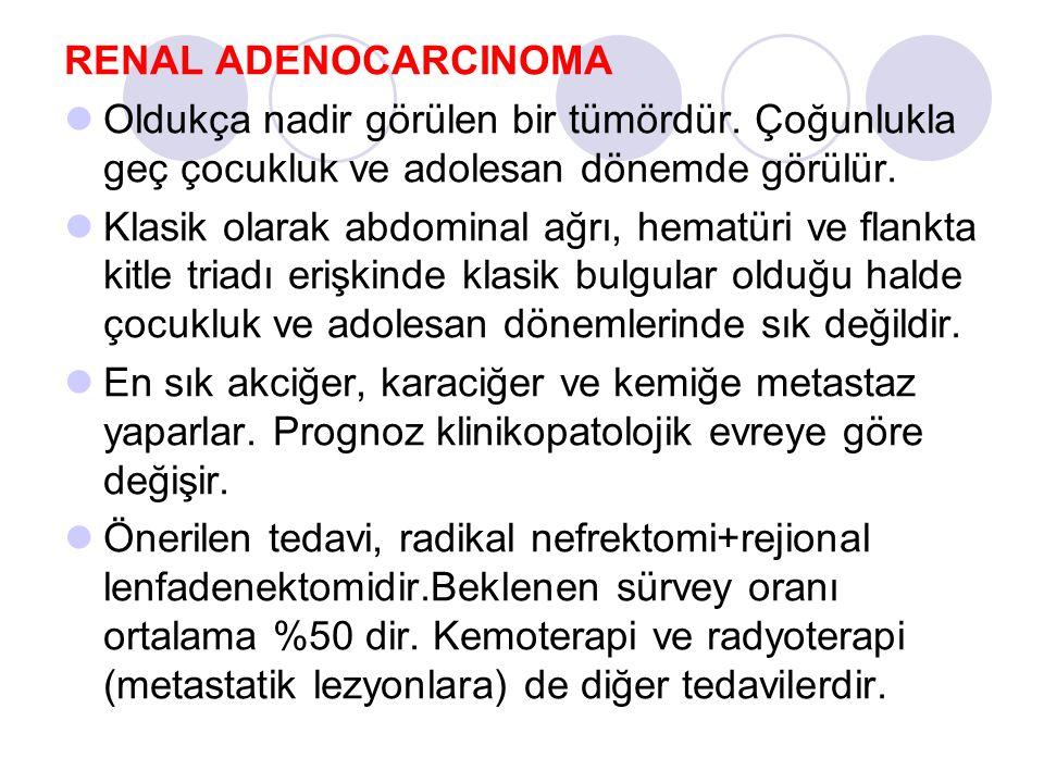 RENAL ADENOCARCINOMA Oldukça nadir görülen bir tümördür. Çoğunlukla geç çocukluk ve adolesan dönemde görülür. Klasik olarak abdominal ağrı, hematüri v