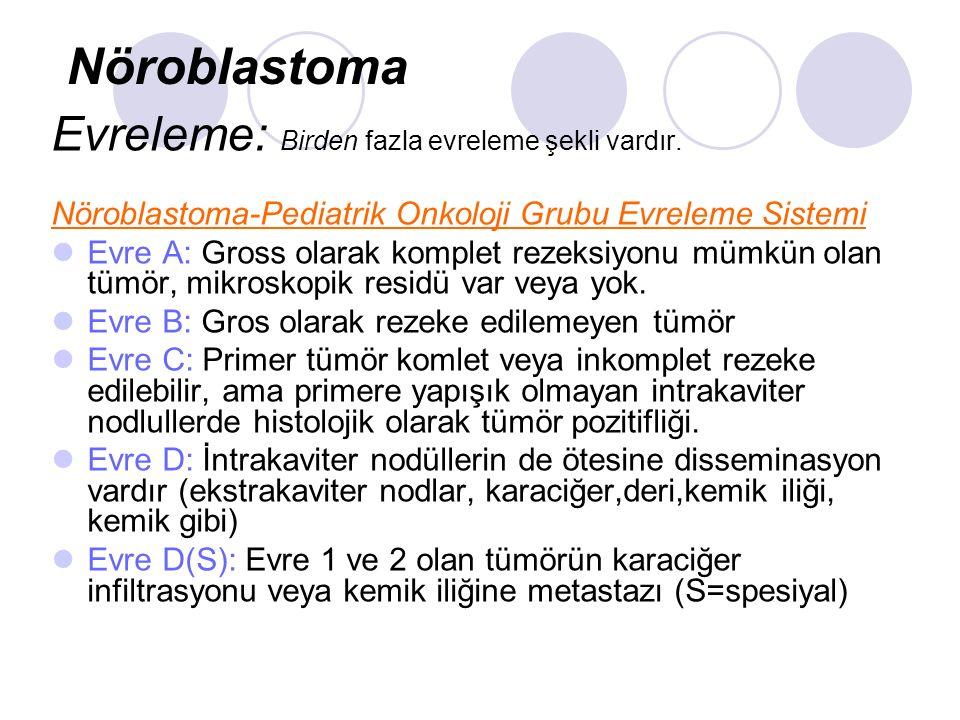 Evreleme: Birden fazla evreleme şekli vardır. Nöroblastoma-Pediatrik Onkoloji Grubu Evreleme Sistemi Evre A: Gross olarak komplet rezeksiyonu mümkün o