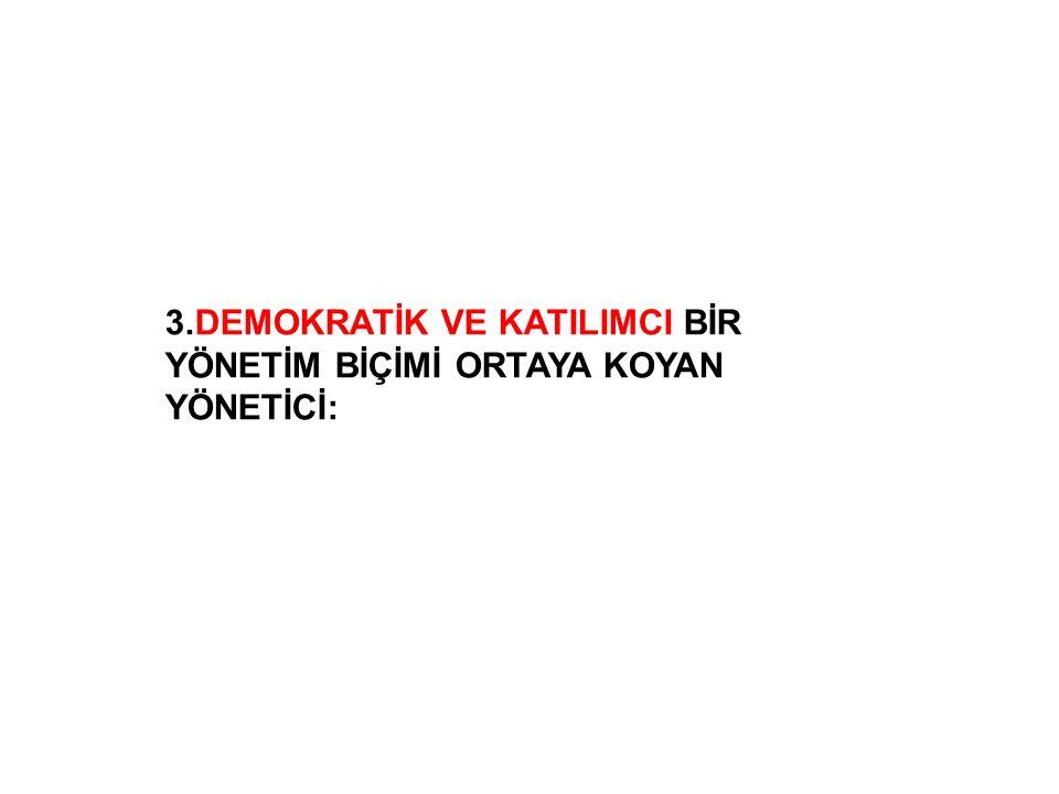 3.DEMOKRATİK VE KATILIMCI BİR YÖNETİM BİÇİMİ ORTAYA KOYAN YÖNETİCİ: