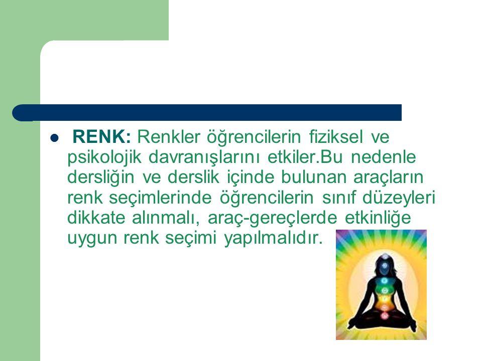 RENK: Renkler öğrencilerin fiziksel ve psikolojik davranışlarını etkiler.Bu nedenle dersliğin ve derslik içinde bulunan araçların renk seçimlerinde öğ