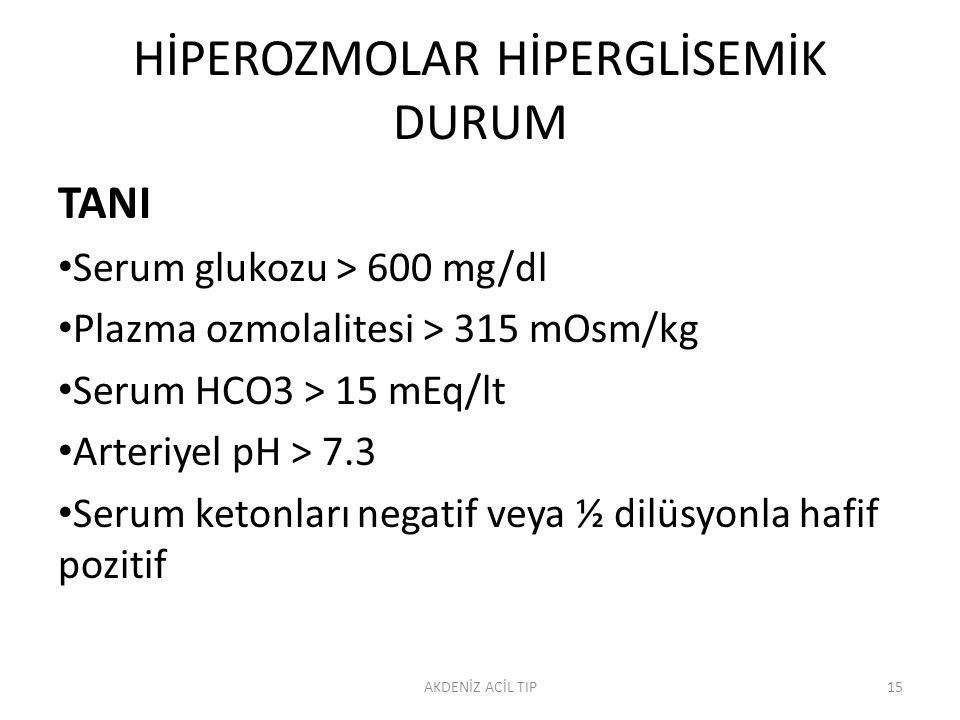 HİPEROZMOLAR HİPERGLİSEMİK DURUM TANI Serum glukozu > 600 mg/dl Plazma ozmolalitesi > 315 mOsm/kg Serum HCO3 > 15 mEq/lt Arteriyel pH > 7.3 Serum ketonları negatif veya ½ dilüsyonla hafif pozitif AKDENİZ ACİL TIP15