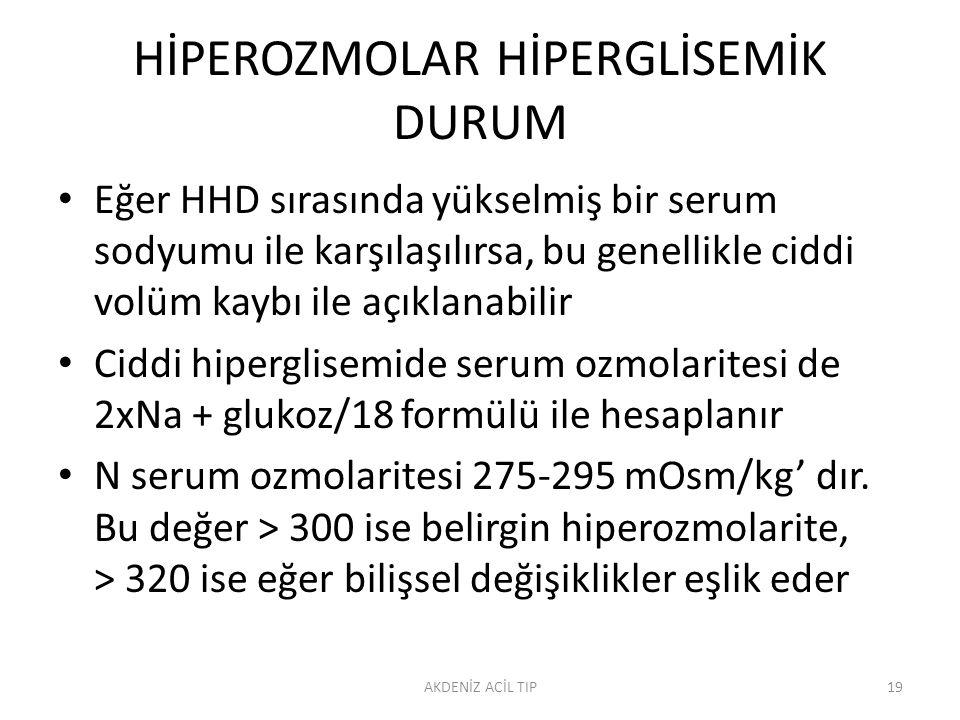 HİPEROZMOLAR HİPERGLİSEMİK DURUM Eğer HHD sırasında yükselmiş bir serum sodyumu ile karşılaşılırsa, bu genellikle ciddi volüm kaybı ile açıklanabilir Ciddi hiperglisemide serum ozmolaritesi de 2xNa + glukoz/18 formülü ile hesaplanır N serum ozmolaritesi 275-295 mOsm/kg' dır.