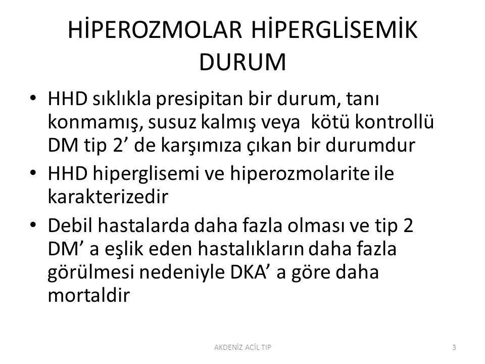 HİPEROZMOLAR HİPERGLİSEMİK DURUM HHD sıklıkla presipitan bir durum, tanı konmamış, susuz kalmış veya kötü kontrollü DM tip 2' de karşımıza çıkan bir durumdur HHD hiperglisemi ve hiperozmolarite ile karakterizedir Debil hastalarda daha fazla olması ve tip 2 DM' a eşlik eden hastalıkların daha fazla görülmesi nedeniyle DKA' a göre daha mortaldir AKDENİZ ACİL TIP3