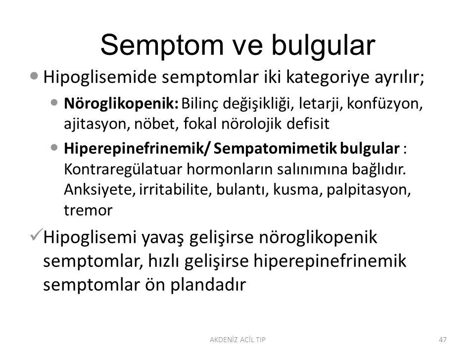 Semptom ve bulgular Hipoglisemide semptomlar iki kategoriye ayrılır; Nöroglikopenik: Bilinç değişikliği, letarji, konfüzyon, ajitasyon, nöbet, fokal nörolojik defisit Hiperepinefrinemik/ Sempatomimetik bulgular : Kontraregülatuar hormonların salınımına bağlıdır.