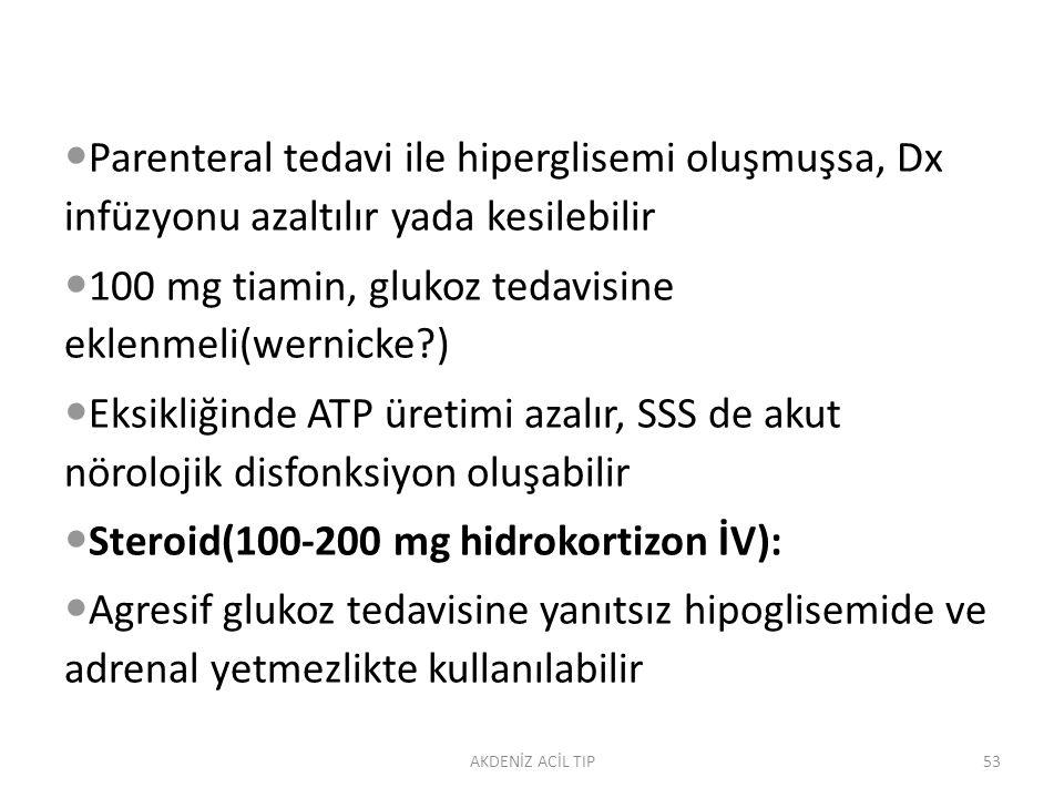 Parenteral tedavi ile hiperglisemi oluşmuşsa, Dx infüzyonu azaltılır yada kesilebilir 100 mg tiamin, glukoz tedavisine eklenmeli(wernicke?) Eksikliğinde ATP üretimi azalır, SSS de akut nörolojik disfonksiyon oluşabilir Steroid(100-200 mg hidrokortizon İV): Agresif glukoz tedavisine yanıtsız hipoglisemide ve adrenal yetmezlikte kullanılabilir AKDENİZ ACİL TIP53
