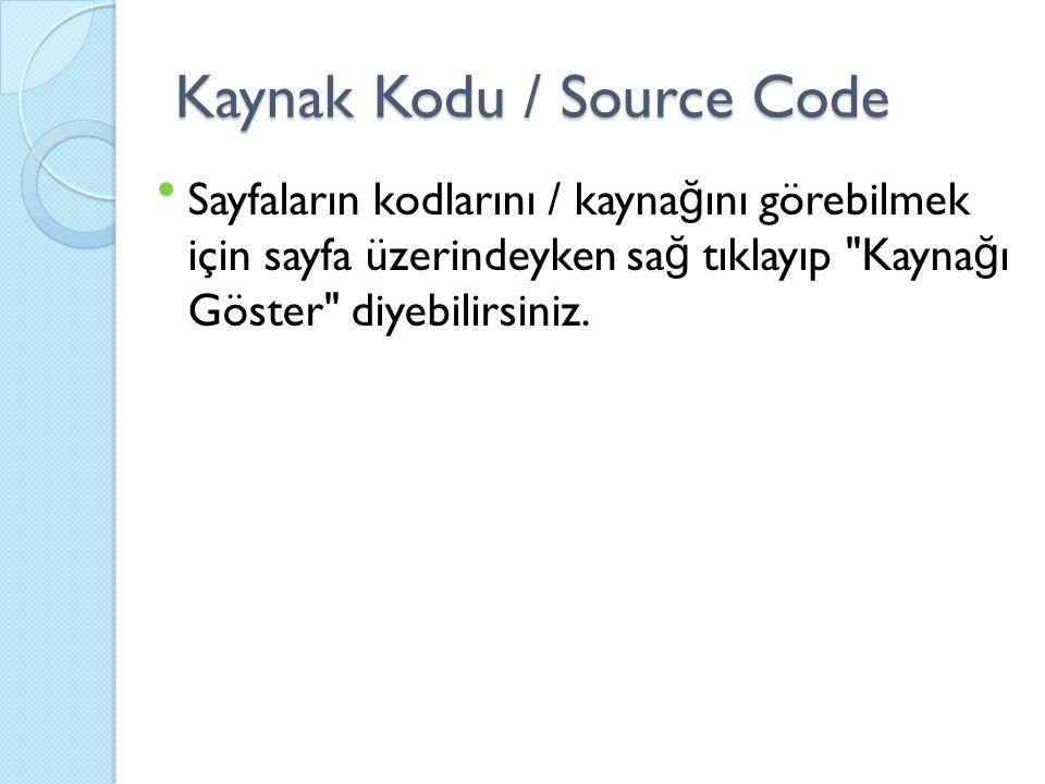 Kaynak Kodu / Source Code Sayfaların kodlarını / kayna ğ ını görebilmek için sayfa üzerindeyken sa ğ tıklayıp Kayna ğ ı Göster diyebilirsiniz.