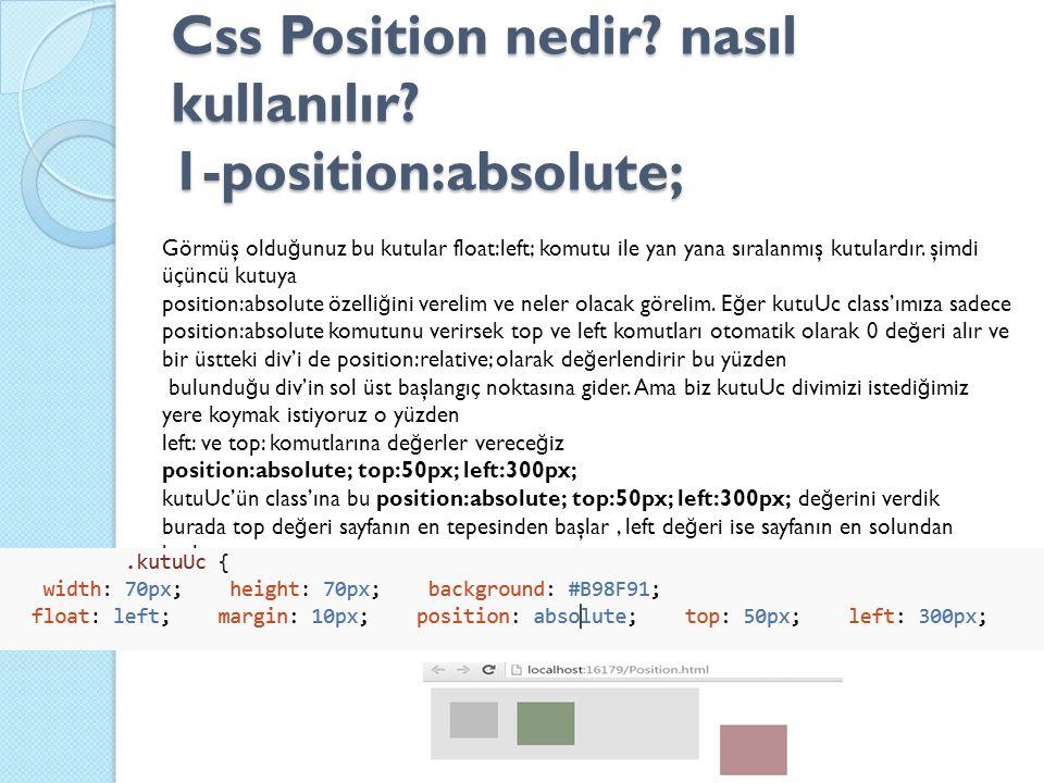 Css Position nedir? nasıl kullanılır? 1-position:absolute; Görmüş oldu ğ unuz bu kutular float:left; komutu ile yan yana sıralanmış kutulardır. şimdi