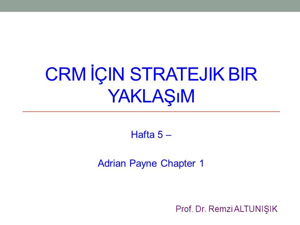 CRM İÇIN STRATEJIK BIR YAKLAŞıM Hafta 5 – Adrian Payne Chapter 1 Prof. Dr. Remzi ALTUNIŞIK