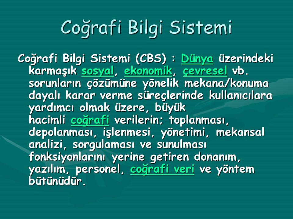 Coğrafi Bilgi Sistemi Coğrafi Bilgi Sistemi (CBS) : Dünya üzerindeki karmaşık sosyal, ekonomik, çevresel vb. sorunların çözümüne yönelik mekana/konuma