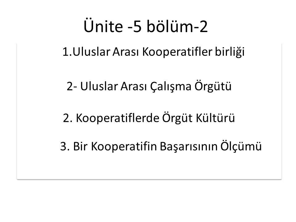 Ünite -5 bölüm-2 1.Uluslar Arası Kooperatifler birliği 2- Uluslar Arası Çalışma Örgütü 2. Kooperatiflerde Örgüt Kültürü 3. Bir Kooperatifin Başarısını