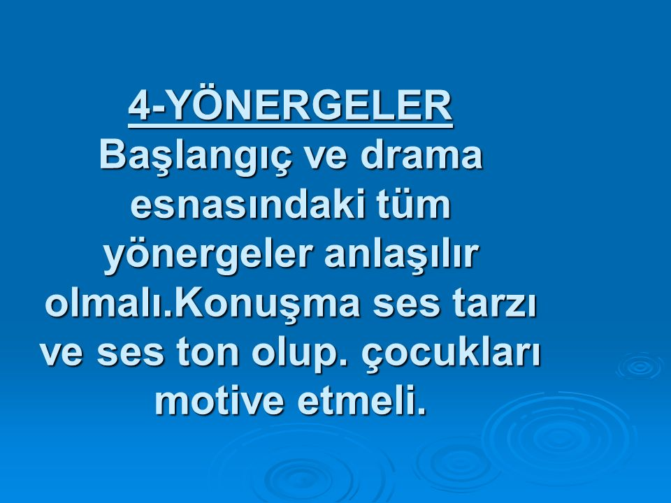 4-YÖNERGELER Başlangıç ve drama esnasındaki tüm yönergeler anlaşılır olmalı.Konuşma ses tarzı ve ses ton olup.