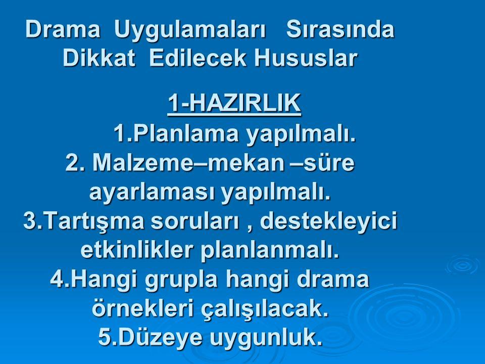 Drama Uygulamaları Sırasında Dikkat Edilecek Hususlar 1-HAZIRLIK 1.Planlama yapılmalı. 2. Malzeme–mekan –süre ayarlaması yapılmalı. 3.Tartışma sorular