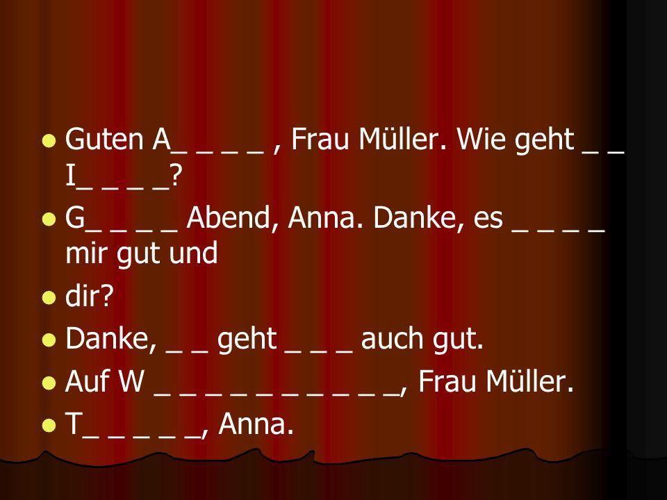 Guten A_ _ _ _, Frau Müller. Wie geht _ _ I_ _ _ _? G_ _ _ _ Abend, Anna. Danke, es _ _ _ _ mir gut und dir? Danke, _ _ geht _ _ _ auch gut. Auf W _ _
