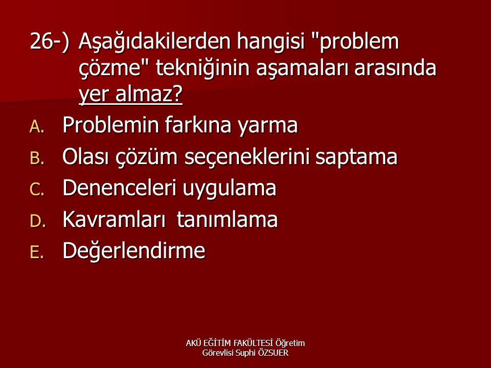 AKÜ EĞİTİM FAKÜLTESİ Öğretim Görevlisi Suphi ÖZSUER 26-)Aşağıdakilerden hangisi problem çözme tekniğinin aşamaları arasında yer almaz.