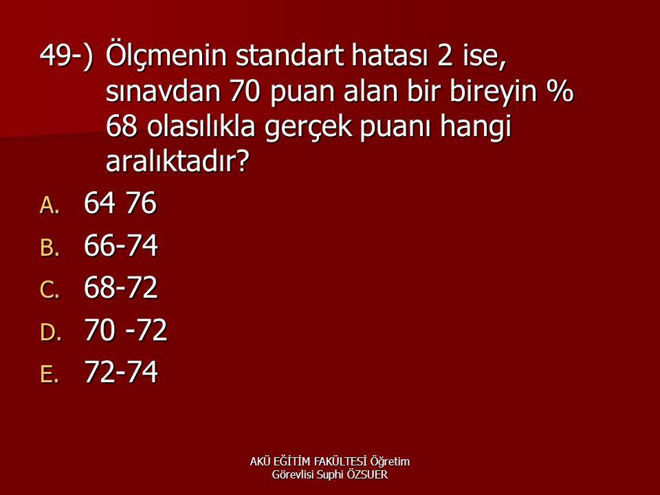 AKÜ EĞİTİM FAKÜLTESİ Öğretim Görevlisi Suphi ÖZSUER 49-)Ölçmenin standart hatası 2 ise, sınavdan 70 puan alan bir bireyin % 68 olasılıkla gerçek puanı hangi aralıktadır.
