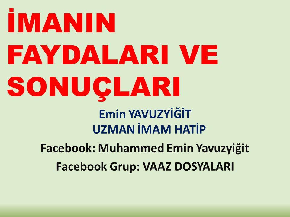 İMANIN FAYDALARI VE SONUÇLARI Emin YAVUZYİĞİT UZMAN İMAM HATİP Facebook: Muhammed Emin Yavuzyiğit Facebook Grup: VAAZ DOSYALARI