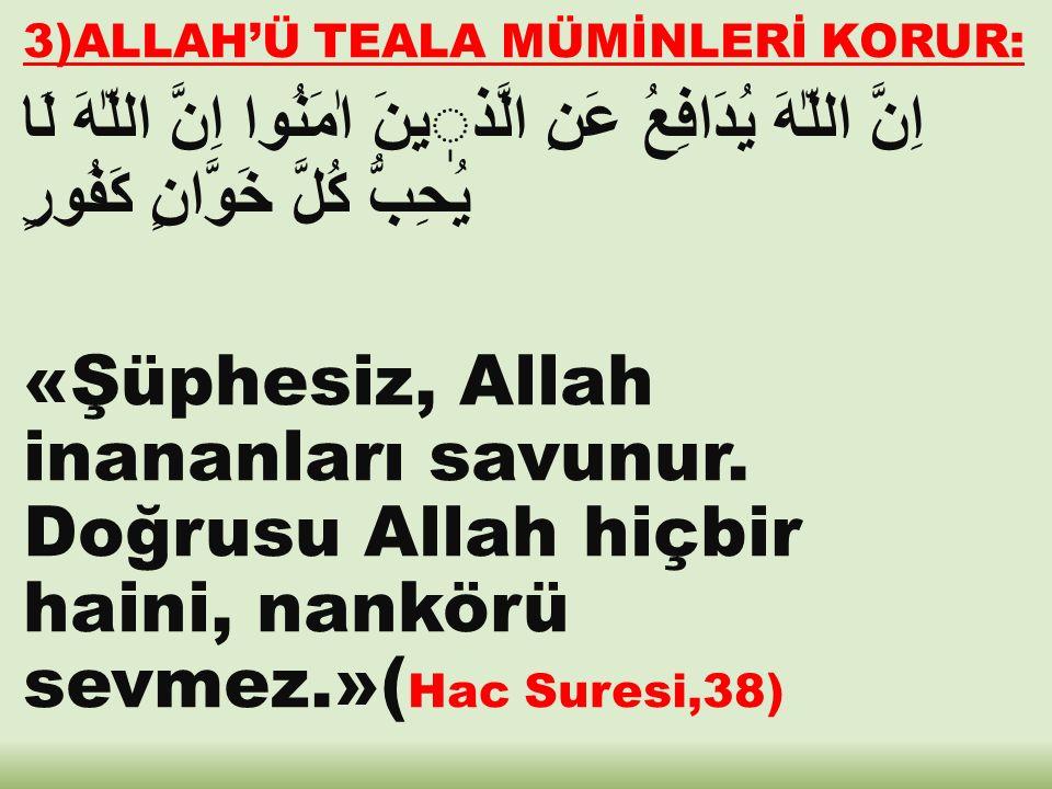 3)ALLAH'Ü TEALA MÜMİNLERİ KORUR: اِنَّ اللّٰهَ يُدَافِعُ عَنِ الَّذينَ اٰمَنُوا اِنَّ اللّٰهَ لَا يُحِبُّ كُلَّ خَوَّانٍ كَفُورٍ «Şüphesiz, Allah inananları savunur.
