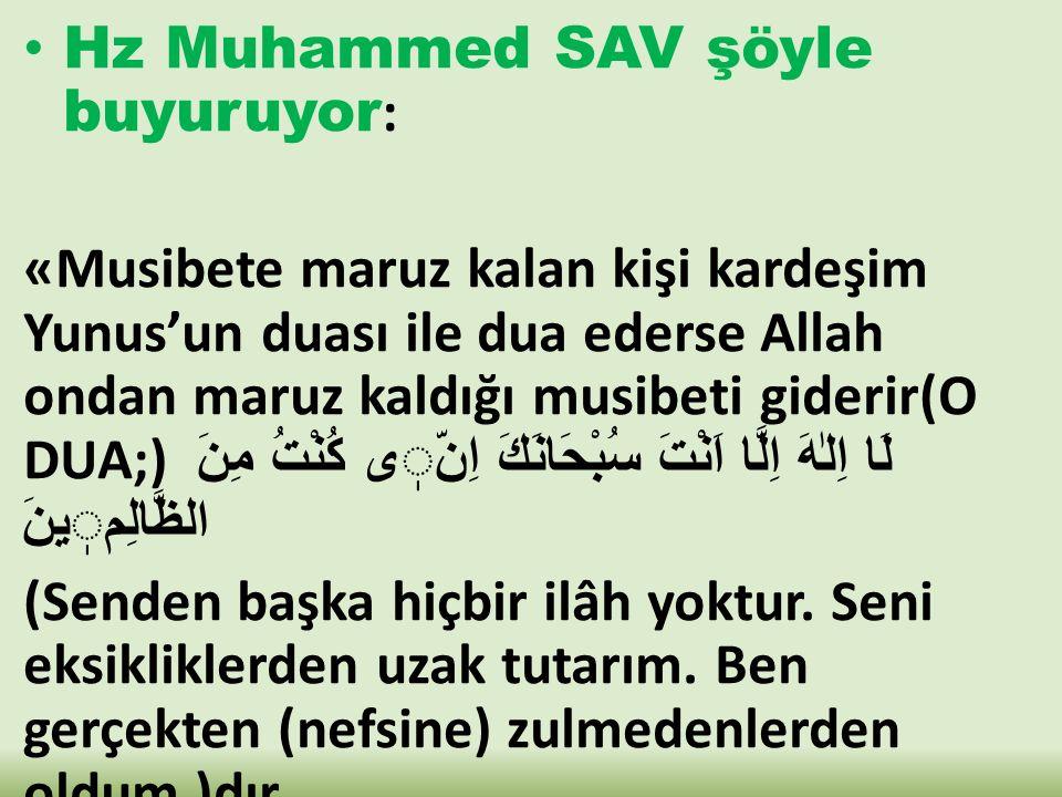 Hz Muhammed SAV şöyle buyuruyor : «Musibete maruz kalan kişi kardeşim Yunus'un duası ile dua ederse Allah ondan maruz kaldığı musibeti giderir(O DUA;)