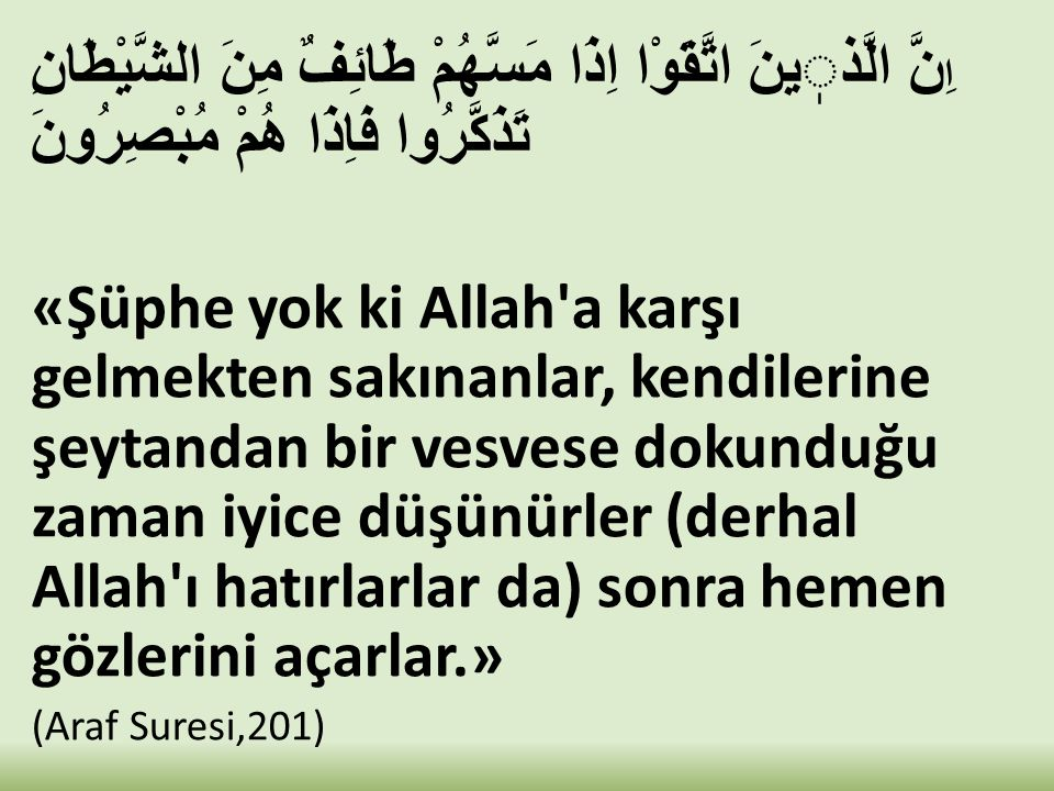 ا ِنَّ الَّذينَ اتَّقَوْا اِذَا مَسَّهُمْ طَائِفٌ مِنَ الشَّيْطَانِ تَذَكَّرُوا فَاِذَا هُمْ مُبْصِرُونَ «Şüphe yok ki Allah'a karşı gelmekten sakınan