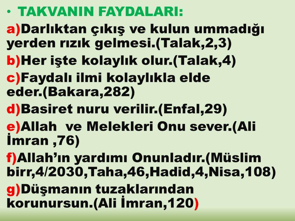 h)Allah'ın inayeti ile zayıf zürriyyet sahibi olmaktan korur.(Nisa,9,Kehf,82) I)Dünya ve ahiret saadetine vesile olan amellerin kabul olur.(Maide,27) j)Dünya azabından kurtulur.(Fussilet,17,18) k)Günahların örtülmesine sebep olur.(Talak,5) l)Cennete varis olur.(Meryem,63,Kaf,31,Meryem,85) m)Kıyamet gününde takva sahipleri birbirlerini severler.(Zuhruf,67,Hicr,45,46,47)