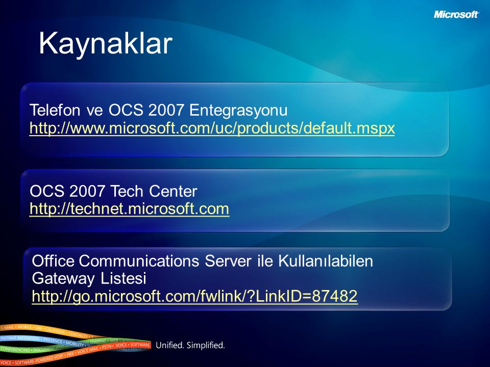 Kaynaklar Telefon ve OCS 2007 Entegrasyonu http://www.microsoft.com/uc/products/default.mspx Telefon ve OCS 2007 Entegrasyonu http://www.microsoft.com/uc/products/default.mspx OCS 2007 Tech Center http://technet.microsoft.com OCS 2007 Tech Center http://technet.microsoft.com Office Communications Server ile Kullanılabilen Gateway Listesi http://go.microsoft.com/fwlink/?LinkID=87482 Office Communications Server ile Kullanılabilen Gateway Listesi http://go.microsoft.com/fwlink/?LinkID=87482