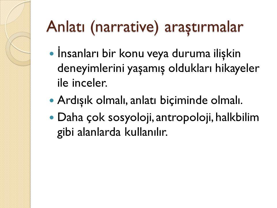 Anlatı (narrative) araştırmalar İ nsanları bir konu veya duruma ilişkin deneyimlerini yaşamış oldukları hikayeler ile inceler.