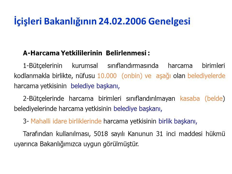 İçişleri Bakanlığının 24.02.2006 Genelgesi A-Harcama Yetkililerinin Belirlenmesi : 1-Bütçelerinin kurumsal sınıflandırmasında harcama birimleri kodlanmakla birlikte, nüfusu 10.000 (onbin) ve aşağı olan belediyelerde harcama yetkisinin belediye başkanı, 2-Bütçelerinde harcama birimleri sınıflandırılmayan kasaba (belde) belediyelerinde harcama yetkisinin belediye başkanı, 3- Mahalli idare birliklerinde harcama yetkisinin birlik başkanı, Tarafından kullanılması, 5018 sayılı Kanunun 31 inci maddesi hükmü uyarınca Bakanlığımızca uygun görülmüştür.