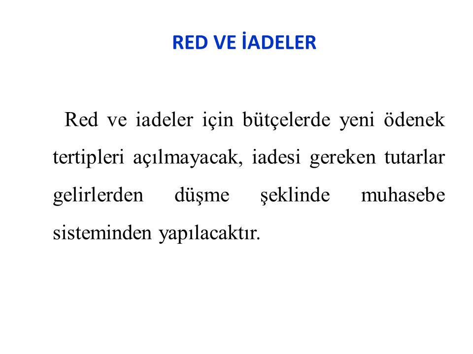 RED VE İADELER Red ve iadeler için bütçelerde yeni ödenek tertipleri açılmayacak, iadesi gereken tutarlar gelirlerden düşme şeklinde muhasebe sisteminden yapılacaktır.