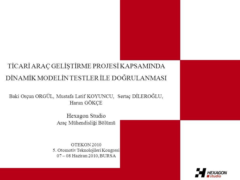 TİCARİ ARAÇ GELİŞTİRME PROJESİ KAPSAMINDA DİNAMİK MODELİN TESTLER İLE DOĞRULANMASI Baki Orçun ORGÜL, Mustafa Latif KOYUNCU, Sertaç DİLEROĞLU, Harun GÖKÇE Hexagon Studio Araç Mühendisliği Bölümü OTEKON 2010 5.