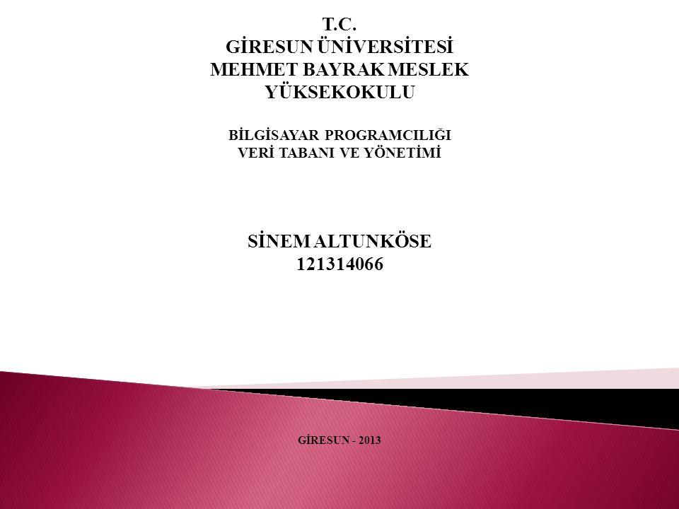 T.C. GİRESUN ÜNİVERSİTESİ MEHMET BAYRAK MESLEK YÜKSEKOKULU BİLGİSAYAR PROGRAMCILIĞI VERİ TABANI VE YÖNETİMİ SİNEM ALTUNKÖSE 121314066 GİRESUN - 2013