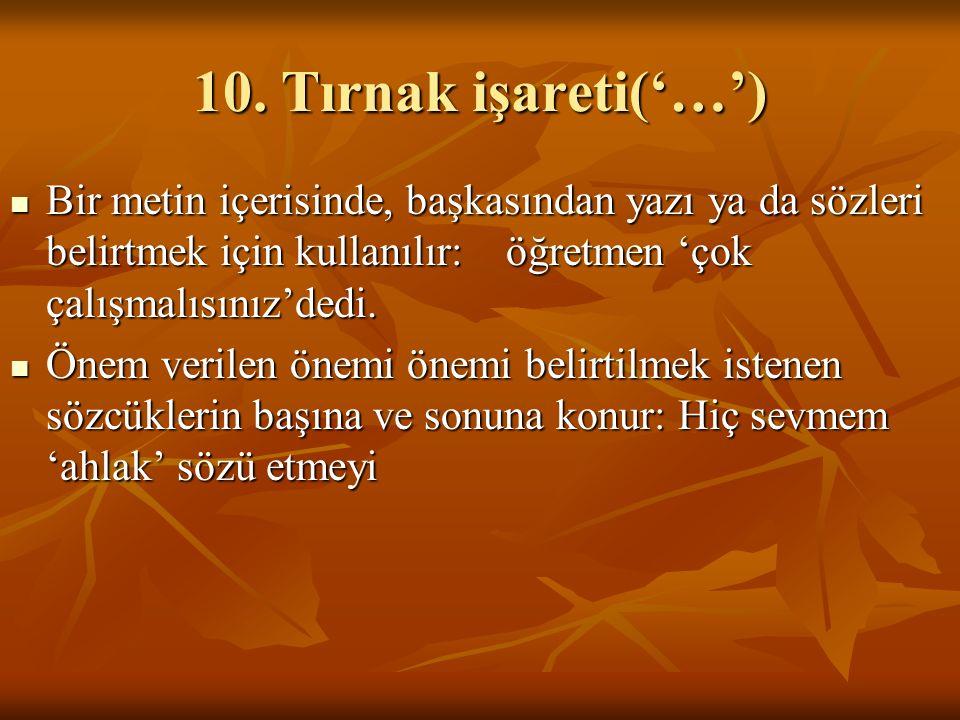 10. Tırnak işareti('…') Bir metin içerisinde, başkasından yazı ya da sözleri belirtmek için kullanılır: öğretmen 'çok çalışmalısınız'dedi. Bir metin i
