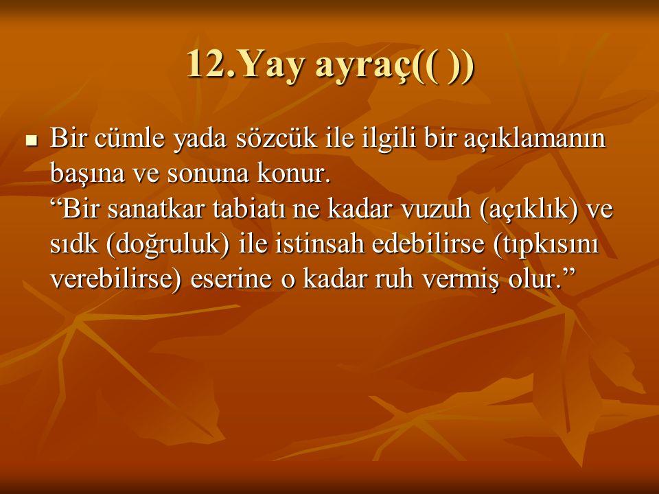 """12.Yay ayraç(( )) Bir cümle yada sözcük ile ilgili bir açıklamanın başına ve sonuna konur. """"Bir sanatkar tabiatı ne kadar vuzuh (açıklık) ve sıdk (doğ"""