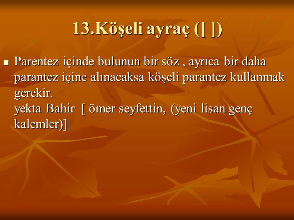 13.Köşeli ayraç ([ ]) Parentez içinde bulunun bir söz, ayrıca bir daha parantez içine alınacaksa köşeli parantez kullanmak gerekir.
