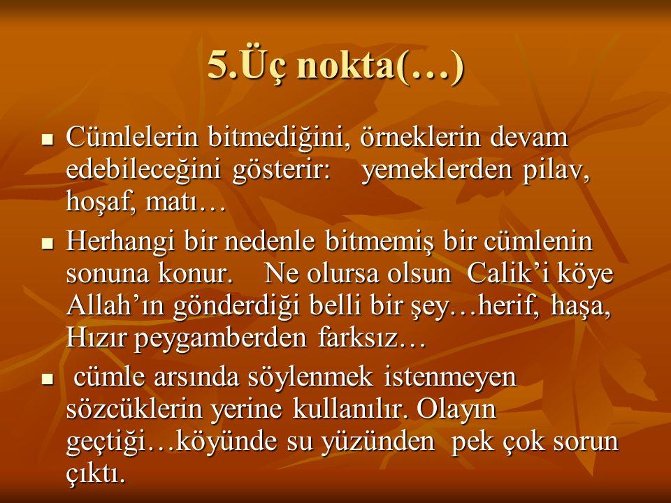 5.Üç nokta(…) Cümlelerin bitmediğini, örneklerin devam edebileceğini gösterir: yemeklerden pilav, hoşaf, matı… Cümlelerin bitmediğini, örneklerin deva