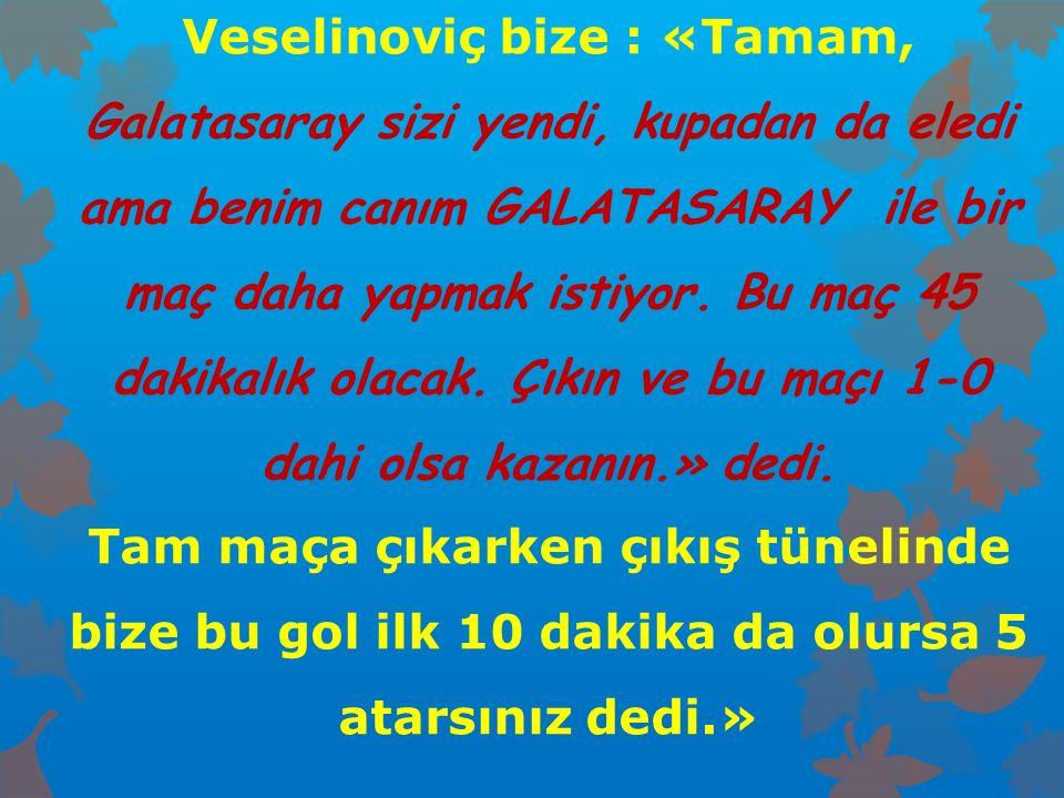 Veselinoviç bize : «Tamam, Galatasaray sizi yendi, kupadan da eledi ama benim canım GALATASARAY ile bir maç daha yapmak istiyor. Bu maç 45 dakikalık o