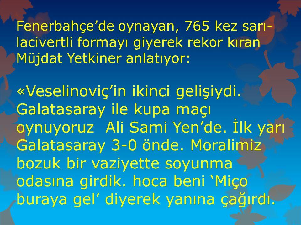 Fenerbahçe'de oynayan, 765 kez sarı- lacivertli formayı giyerek rekor kıran Müjdat Yetkiner anlatıyor: «Veselinoviç'in ikinci gelişiydi. Galatasaray i