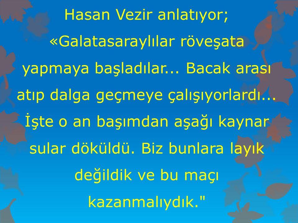 Hasan Vezir anlatıyor; «Galatasaraylılar röveşata yapmaya başladılar... Bacak arası atıp dalga geçmeye çalışıyorlardı... İşte o an başımdan aşağı kayn
