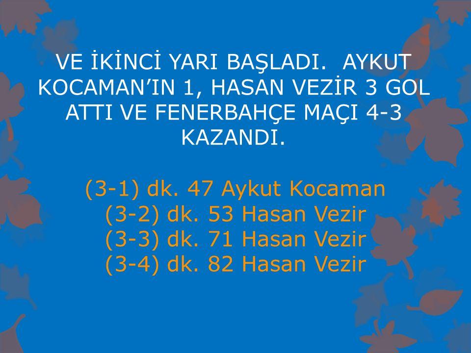 VE İKİNCİ YARI BAŞLADI. AYKUT KOCAMAN'IN 1, HASAN VEZİR 3 GOL ATTI VE FENERBAHÇE MAÇI 4-3 KAZANDI. (3-1) dk. 47 Aykut Kocaman (3-2) dk. 53 Hasan Vezir