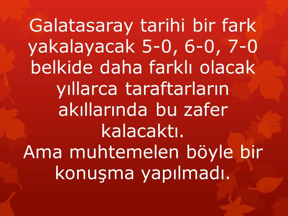 Galatasaray tarihi bir fark yakalayacak 5-0, 6-0, 7-0 belkide daha farklı olacak yıllarca taraftarların akıllarında bu zafer kalacaktı. Ama muhtemelen
