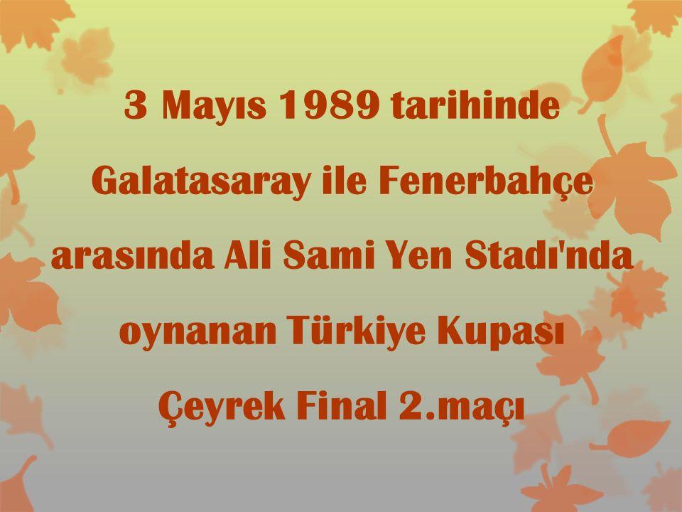 3 Mayıs 1989 tarihinde Galatasaray ile Fenerbahçe arasında Ali Sami Yen Stadı nda oynanan Türkiye Kupası Çeyrek Final 2.maçı