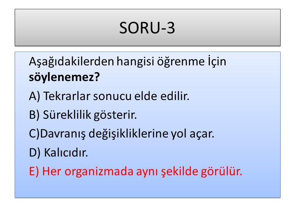 SORU-3 Aşağıdakilerden hangisi öğrenme İçin söylenemez? A) Tekrarlar sonucu elde edilir. B) Süreklilik gösterir. C)Davranış değişikliklerine yol açar.