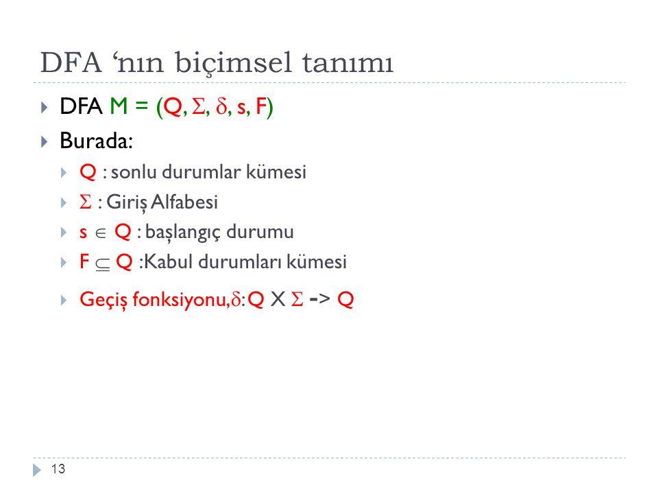 DFA 'nın biçimsel tanımı 13  DFA M = (Q, , , s, F)  Burada:  Q : sonlu durumlar kümesi   : Giriş Alfabesi  s  Q : başlangıç durumu  F  Q :K