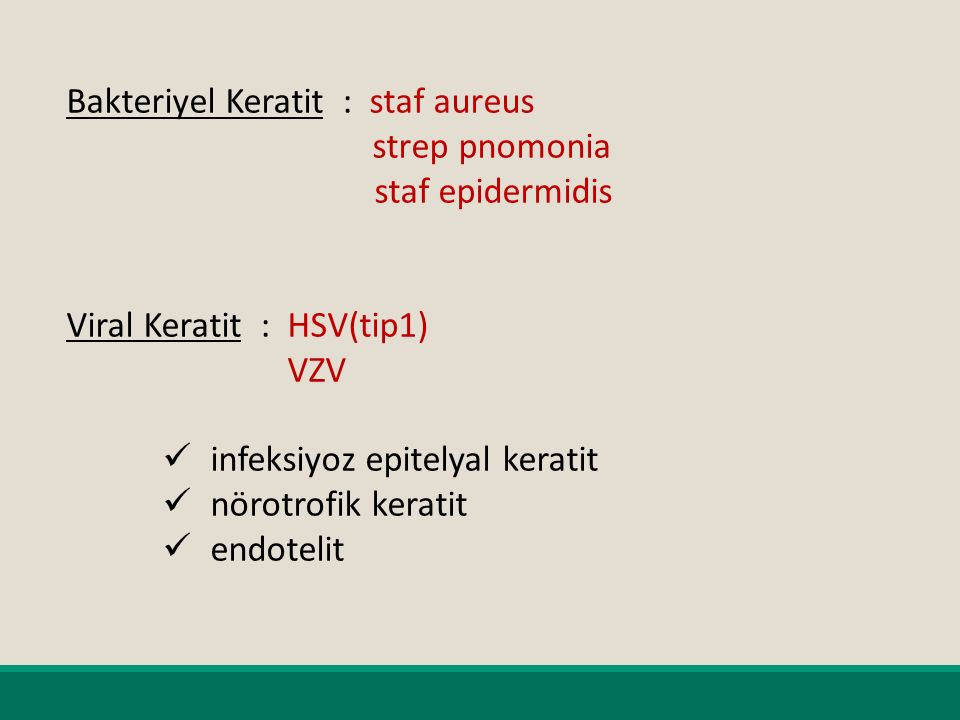 Bakteriyel Keratit : staf aureus strep pnomonia staf epidermidis Viral Keratit : HSV(tip1) VZV infeksiyoz epitelyal keratit nörotrofik keratit endotelit